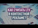 Как считать LTV в контекстной рекламе? Используем LTV для оптимизации контекстной кампании