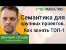 Семантика для крупных проектов. Как занять ТОП-1. Дмитрий Шевцов на CyberMarketing 2018