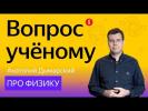 Вопрос учёному: Анатолий Дымарский — про физику