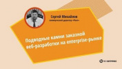 Подводные камни заказной веб-разработки на Enterprise-рынке. Сергей Михайлов